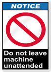 Do Not Leave Machine Unattended Notice Signs