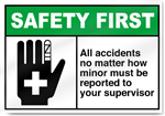 All Accidents No Matter How Minor Must Be Reported To Your Supervisor Safety First Signs